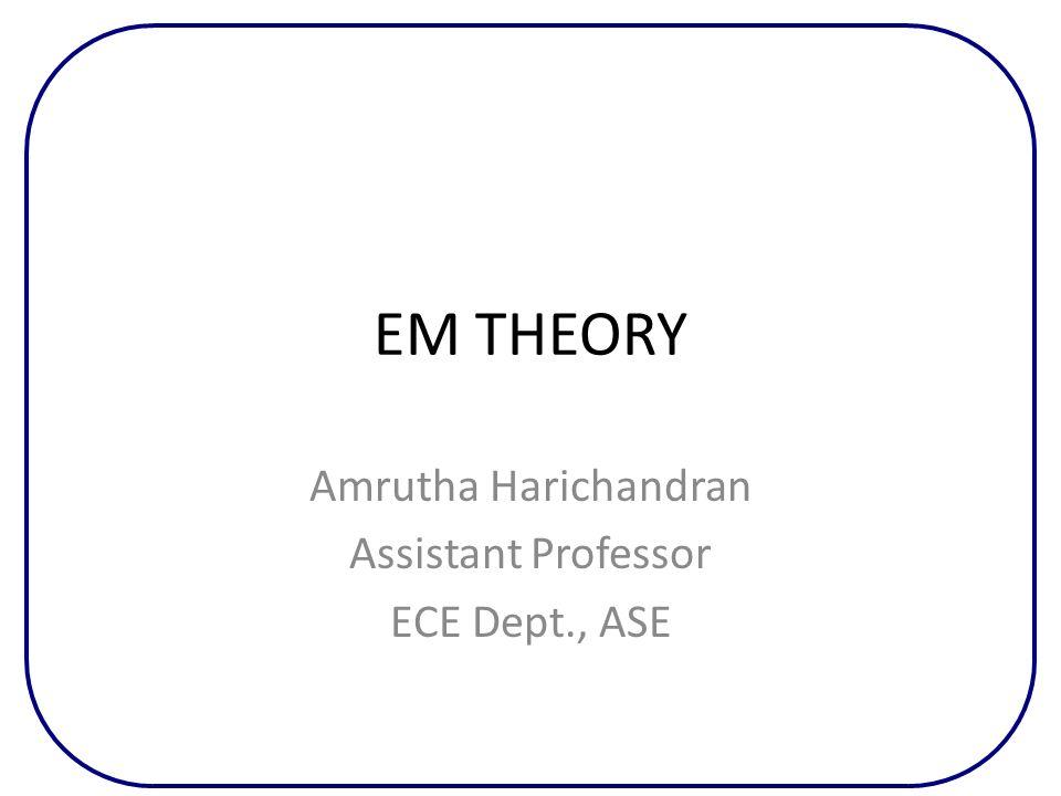 EM THEORY Amrutha Harichandran Assistant Professor ECE Dept., ASE