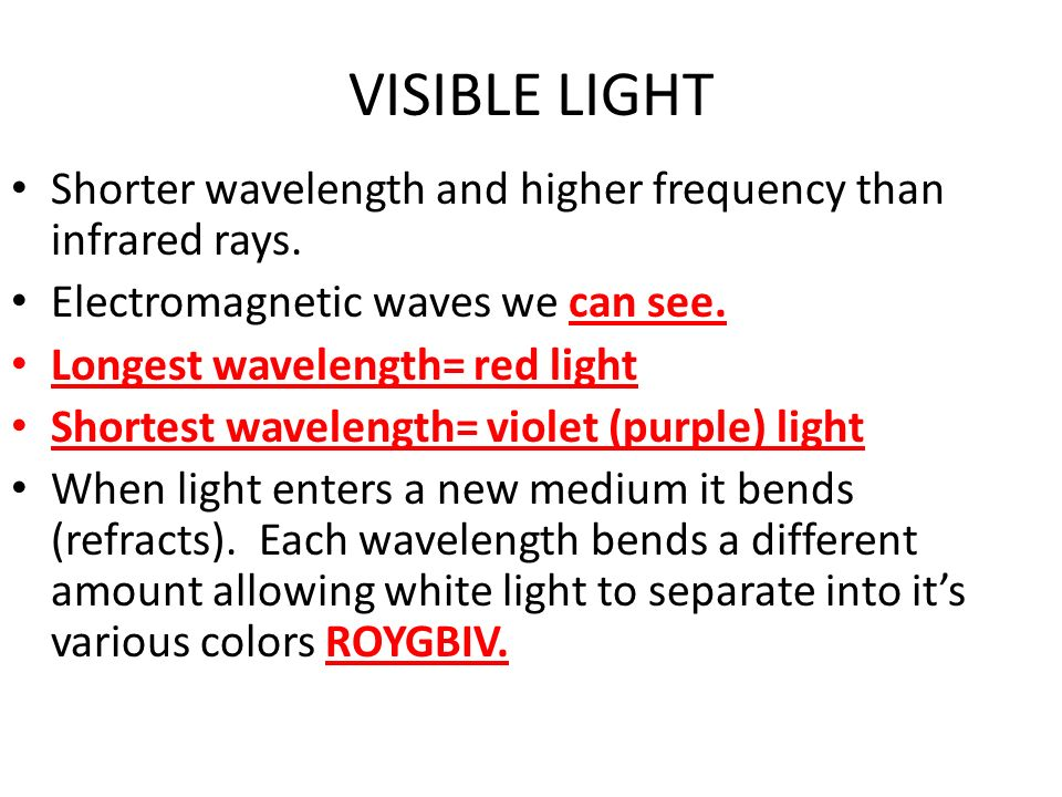 VISIBLE LIGHT Shorter wavelength and higher frequency than infrared rays. Electromagnetic waves we can see. Longest wavelength= red light Shortest wav