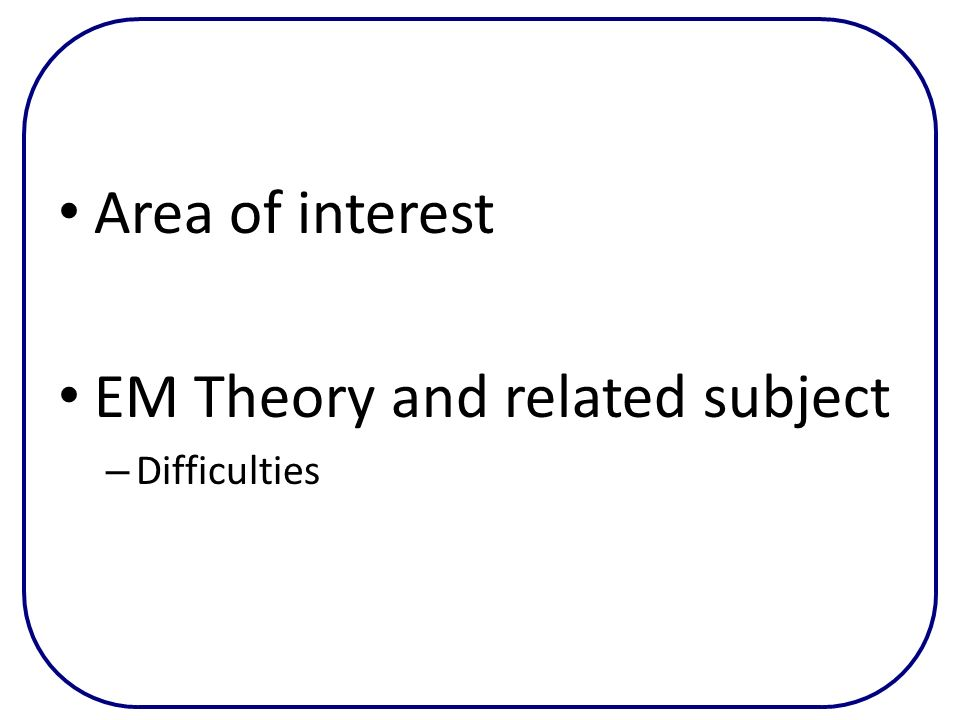 Area of interest EM Theory and related subject – Difficulties