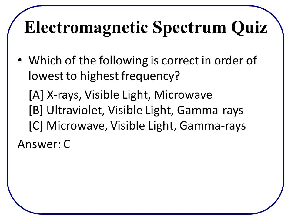 Electromagnetic Spectrum Quiz Which of the following is correct in order of lowest to highest frequency? [A] X-rays, Visible Light, Microwave [B] Ultr