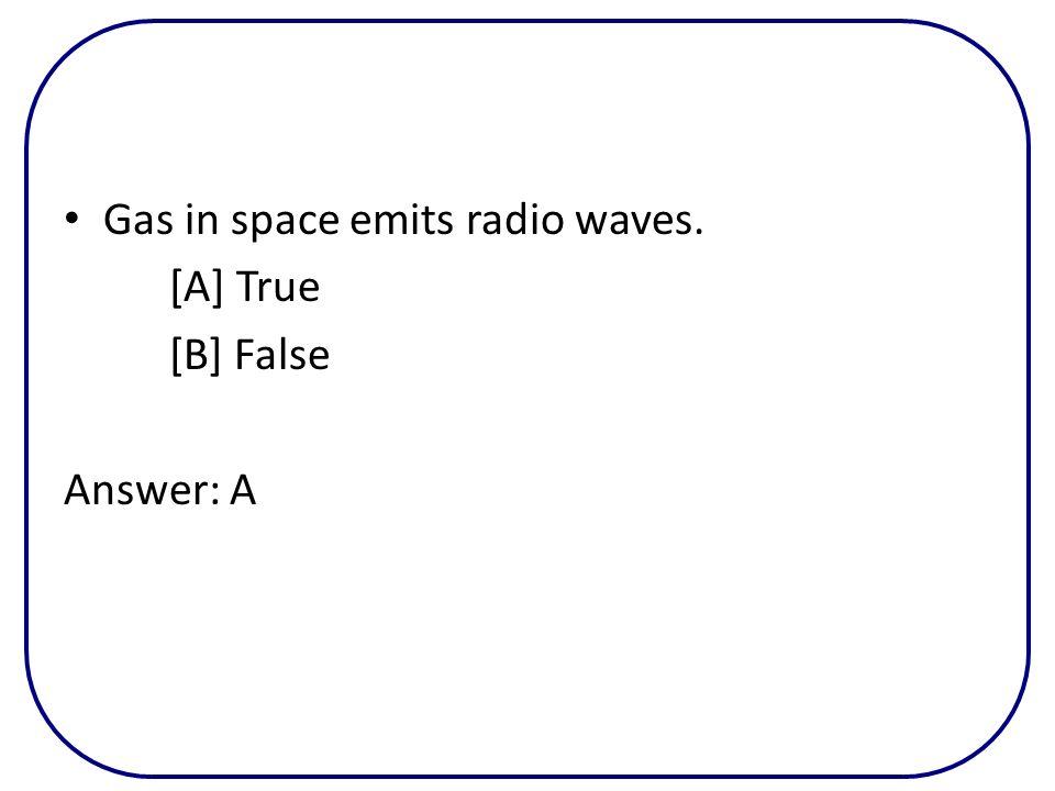 Gas in space emits radio waves. [A] True [B] False Answer: A