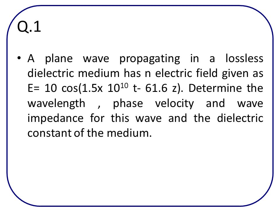Q.1 A plane wave propagating in a lossless dielectric medium has n electric field given as E= 10 cos(1.5x 10 10 t- 61.6 z). Determine the wavelength,