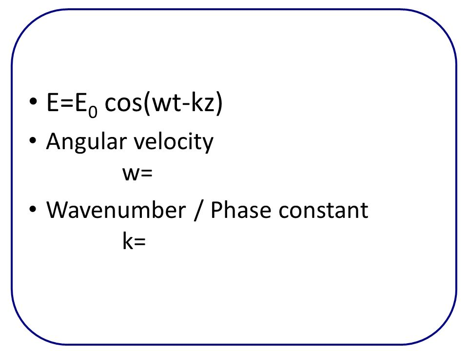 E=E 0 cos(wt-kz) Angular velocity w= Wavenumber / Phase constant k=
