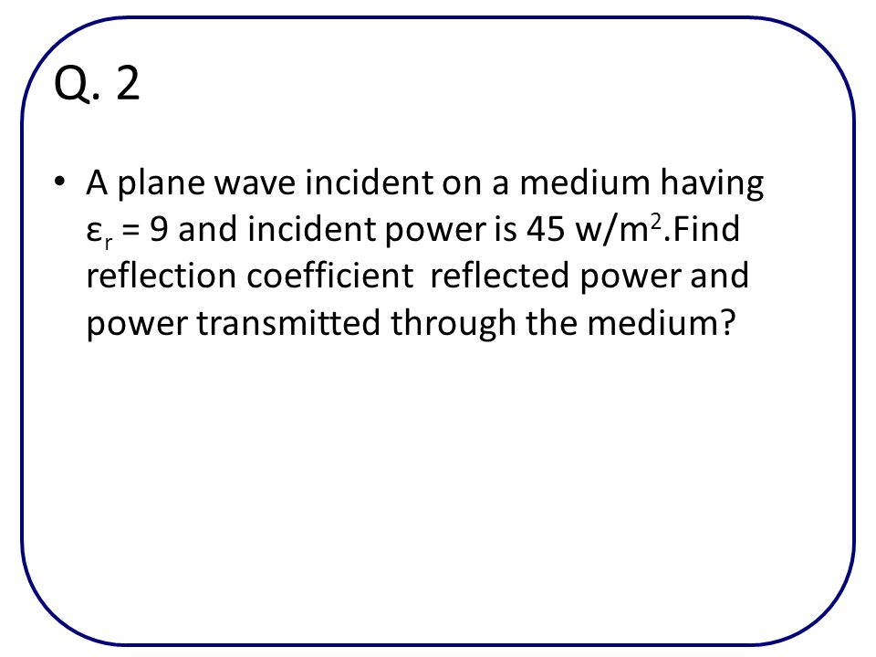 Q. 2 A plane wave incident on a medium having ε r = 9 and incident power is 45 w/m 2.Find reflection coefficient reflected power and power transmitted