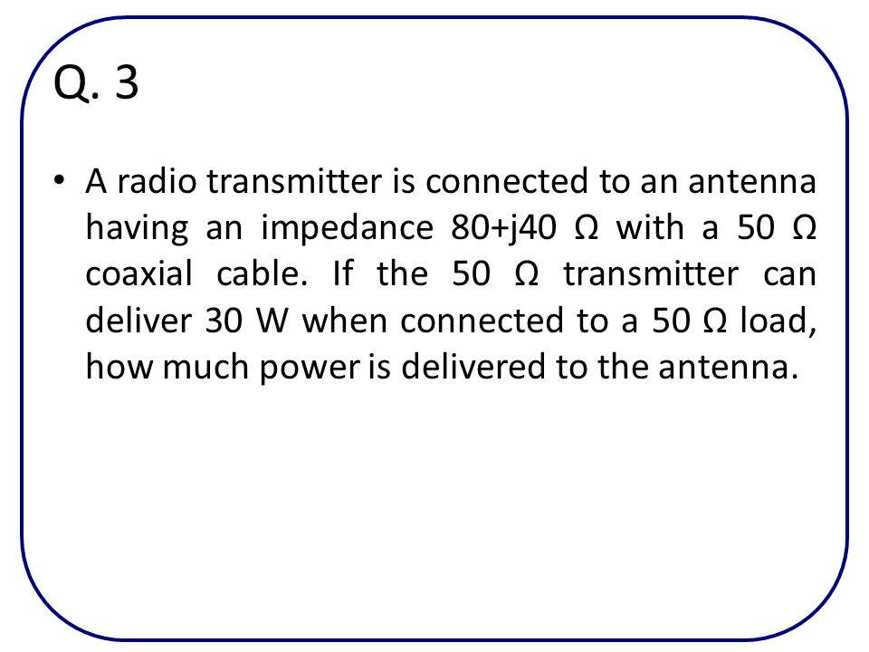 Q. 3 A radio transmitter is connected to an antenna having an impedance 80+j40 with a 50 coaxial cable. If the 50 transmitter can deliver 30 W when co