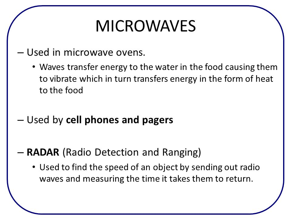 MICROWAVES – Used in microwave ovens. Waves transfer energy to the water in the food causing them to vibrate which in turn transfers energy in the for