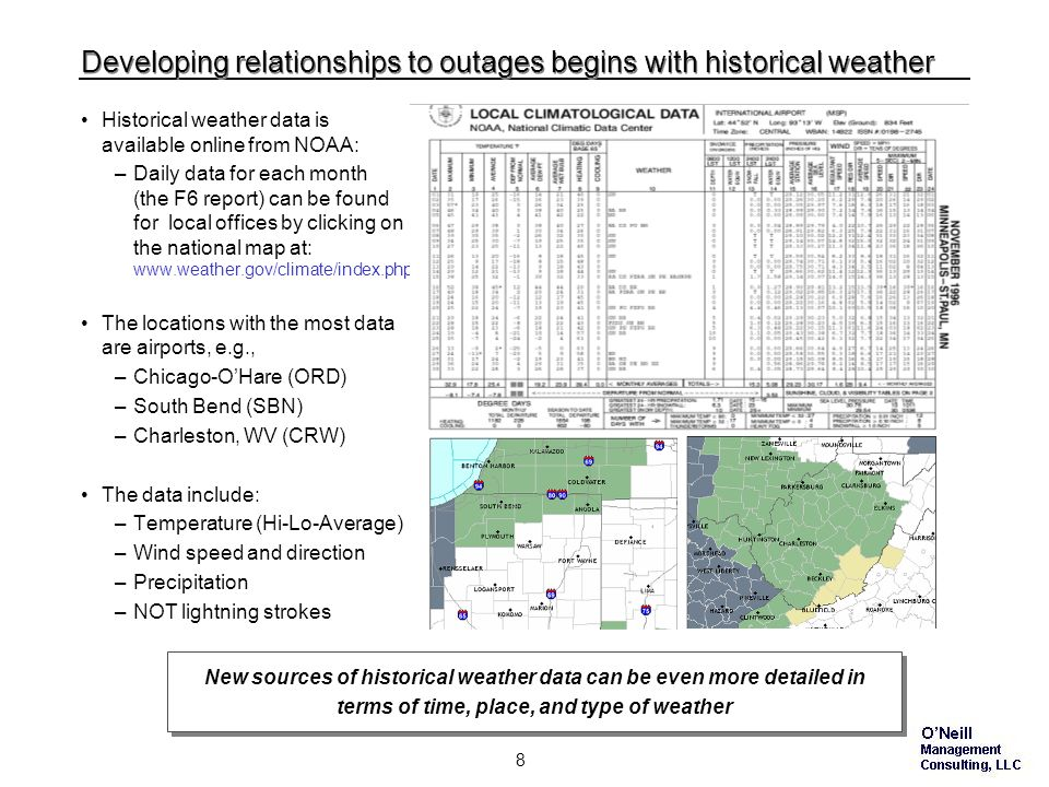 7 Most bad weather can be somewhat predicted Outage-causing bad weather comes in various forms, all of which are at least partly predictable: –Hurricanes are visible days in advance, but their exact path is uncertain –Sustained high winds tend to be an areawide phenomenon, forecastable in advance, but micro-bursts and tornadoes are unpredictable in force and location –Storm fronts, and their associated lightning, wind, and rain or snow, are forecastable, but can vary in force and location –Ice storms are generally anticipated, but the exact accumulation and location vary –Heat waves are forecastable within the week but the impact on utilities depends on wind, cloud cover, humidity, and demand response Even though some aspects of weather are unpredictable, many weather events are very predictable and allow no excuse for not mobilizing