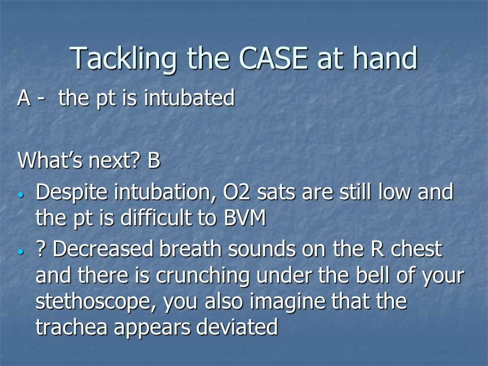 Tackling the CASE at hand A - the pt is intubated Whats next? B Despite intubation, O2 sats are still low and the pt is difficult to BVM Despite intub