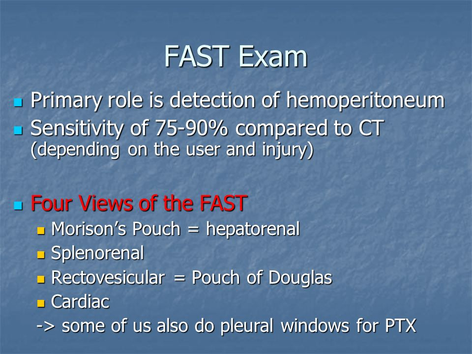 FAST Exam Primary role is detection of hemoperitoneum Primary role is detection of hemoperitoneum Sensitivity of 75-90% compared to CT (depending on t