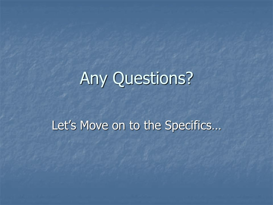 Any Questions? Lets Move on to the Specifics…