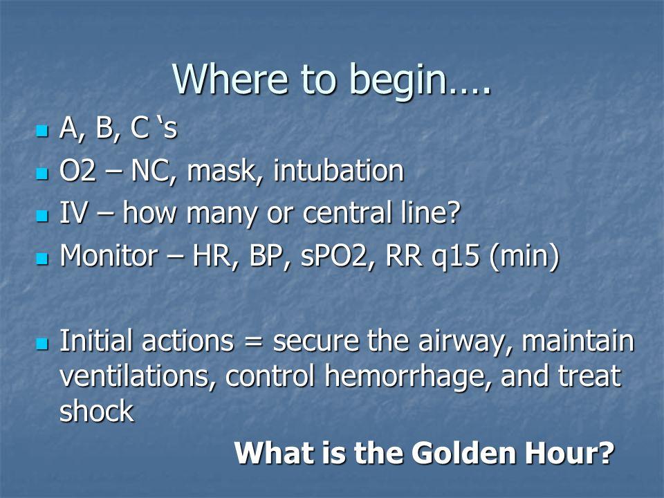 Where to begin…. A, B, C s A, B, C s O2 – NC, mask, intubation O2 – NC, mask, intubation IV – how many or central line? IV – how many or central line?