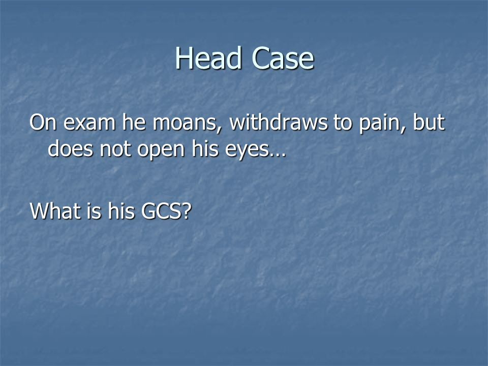 Head Case On exam he moans, withdraws to pain, but does not open his eyes… What is his GCS?