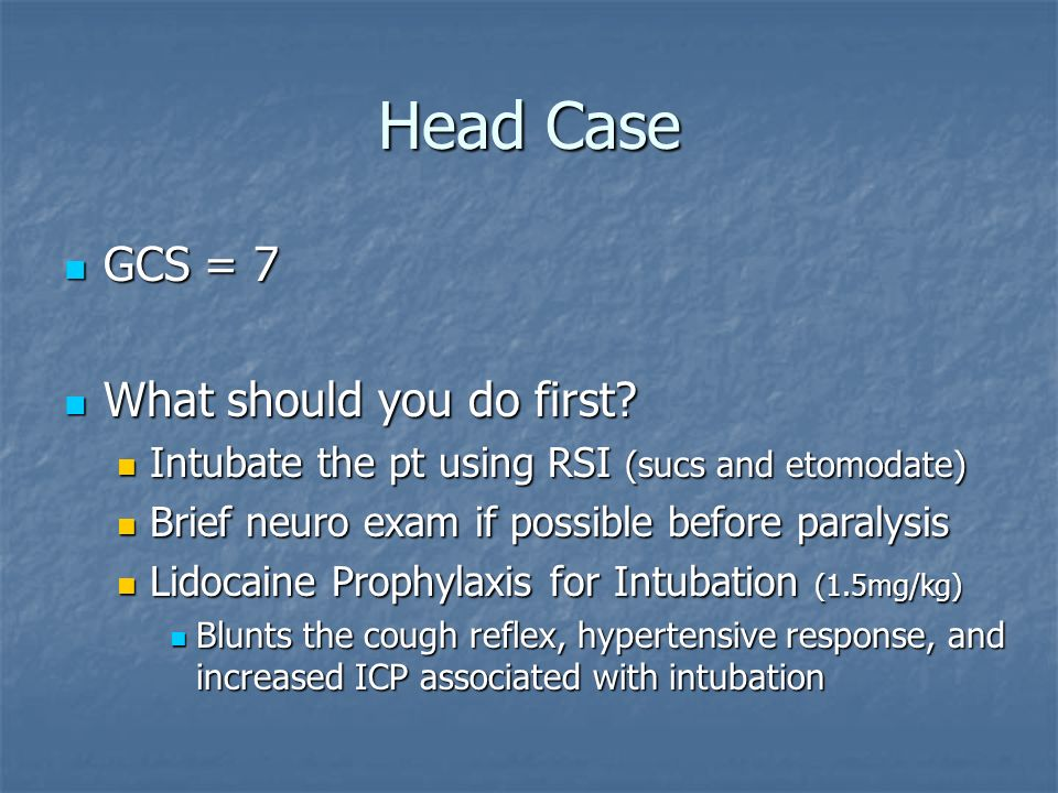 Head Case GCS = 7 GCS = 7 What should you do first? What should you do first? Intubate the pt using RSI (sucs and etomodate) Intubate the pt using RSI