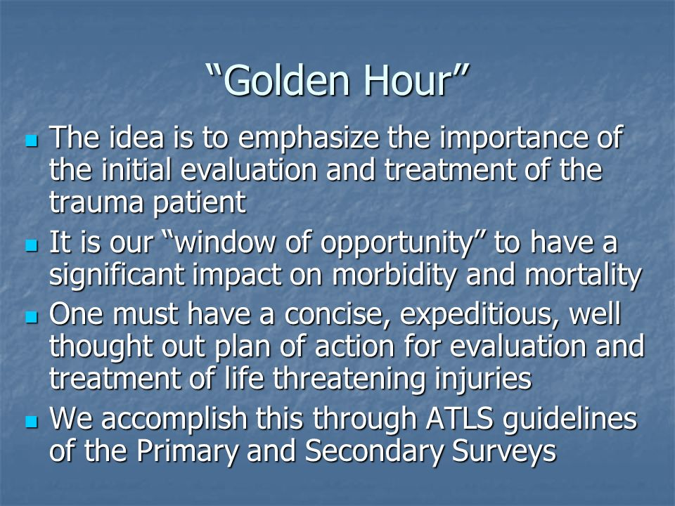 Golden Hour The idea is to emphasize the importance of the initial evaluation and treatment of the trauma patient The idea is to emphasize the importa