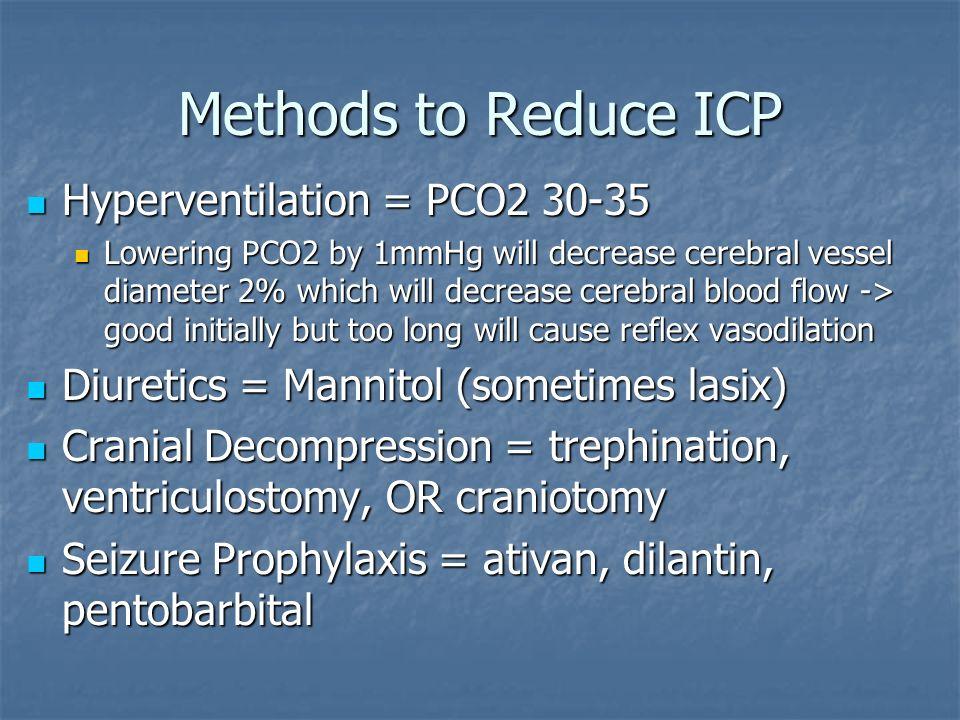 Methods to Reduce ICP Hyperventilation = PCO2 30-35 Hyperventilation = PCO2 30-35 Lowering PCO2 by 1mmHg will decrease cerebral vessel diameter 2% whi