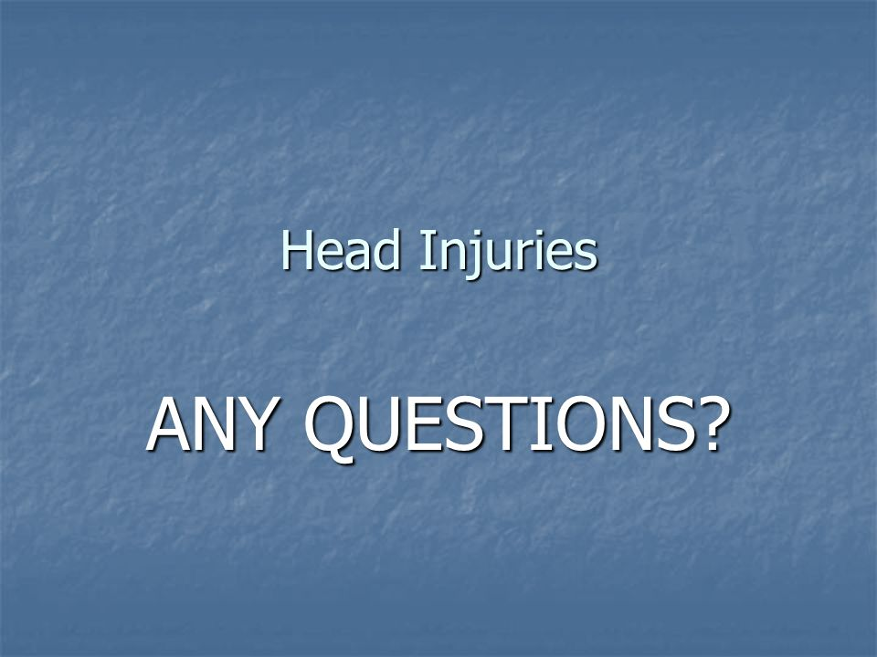 Head Injuries ANY QUESTIONS?