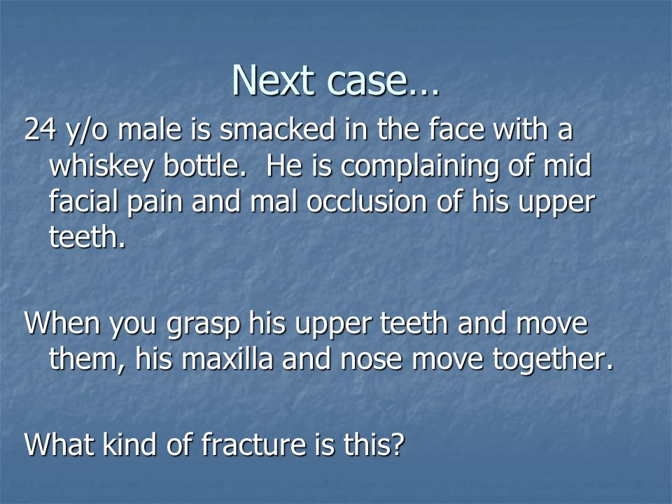 Next case… 24 y/o male is smacked in the face with a whiskey bottle. He is complaining of mid facial pain and mal occlusion of his upper teeth. When y
