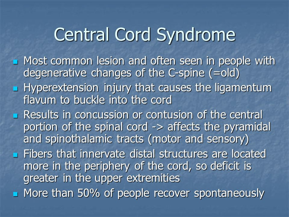 Central Cord Syndrome Most common lesion and often seen in people with degenerative changes of the C-spine (=old) Most common lesion and often seen in