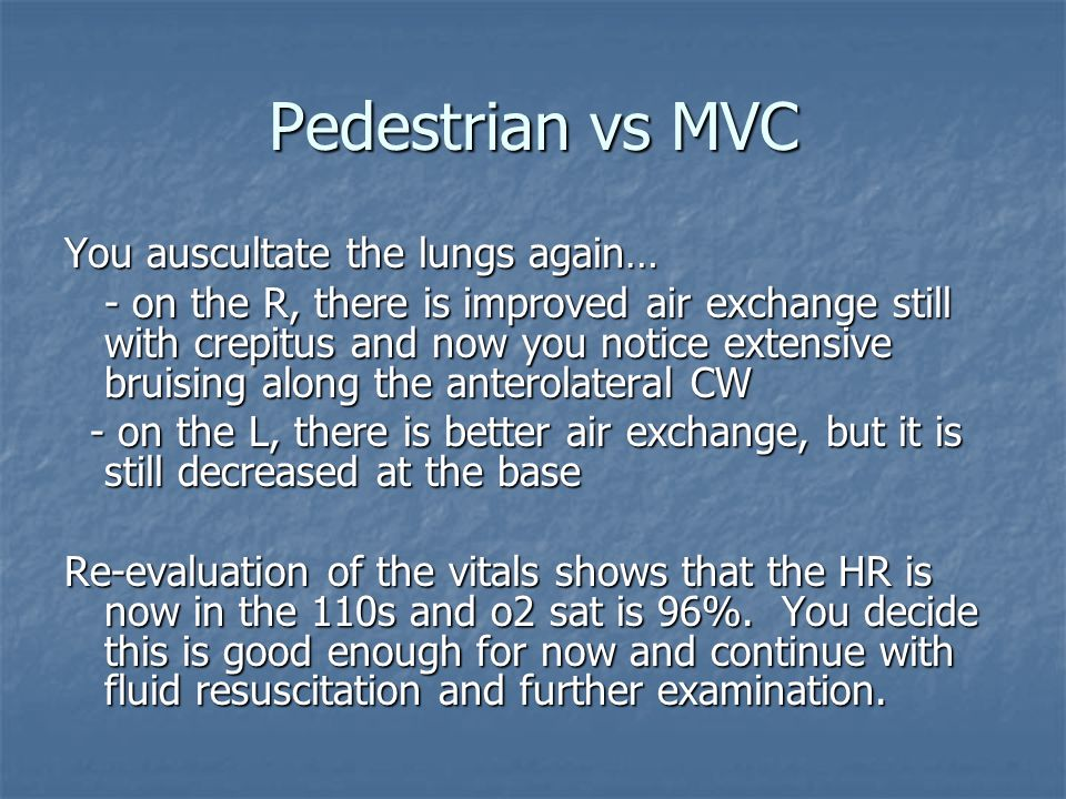 Pedestrian vs MVC You auscultate the lungs again… - on the R, there is improved air exchange still with crepitus and now you notice extensive bruising