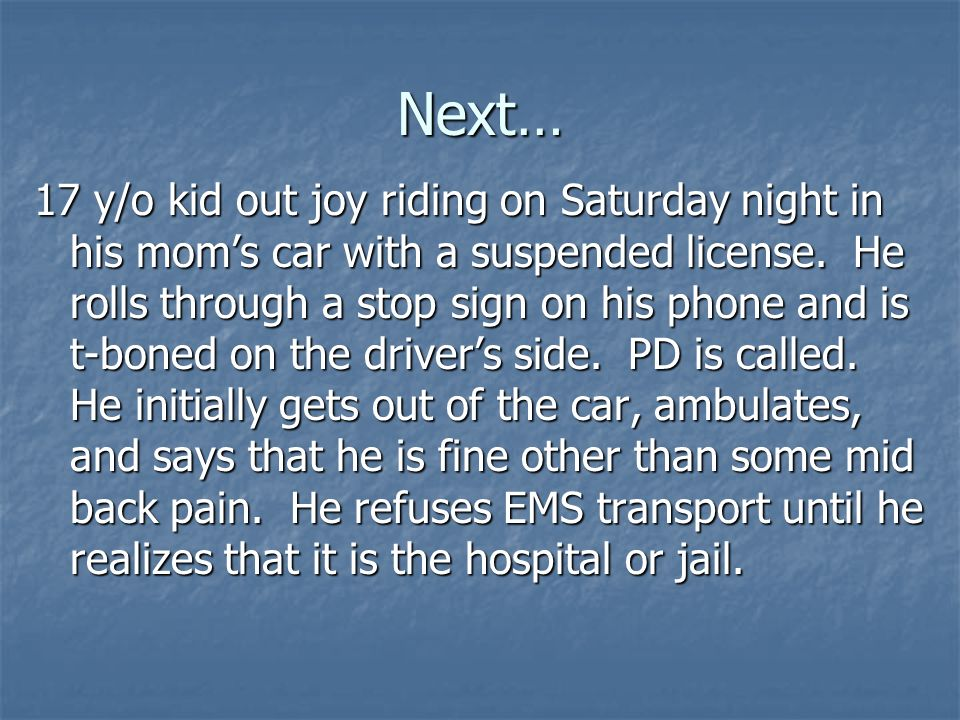 Next… 17 y/o kid out joy riding on Saturday night in his moms car with a suspended license. He rolls through a stop sign on his phone and is t-boned o