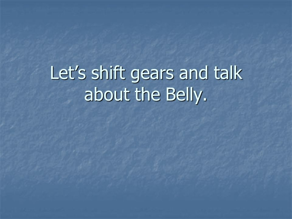 Lets shift gears and talk about the Belly.