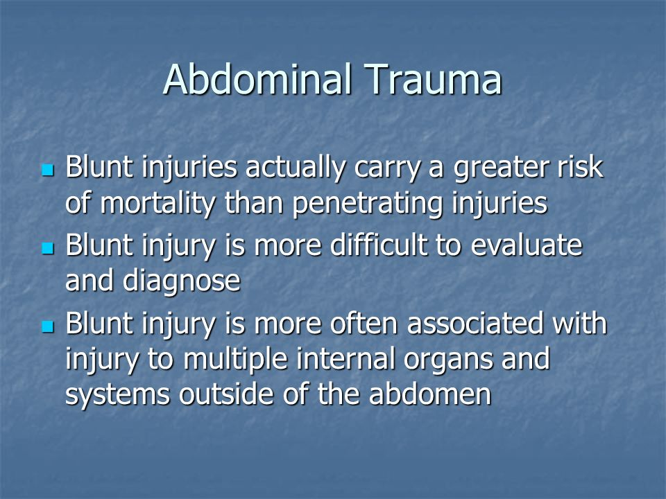 Abdominal Trauma Blunt injuries actually carry a greater risk of mortality than penetrating injuries Blunt injuries actually carry a greater risk of m