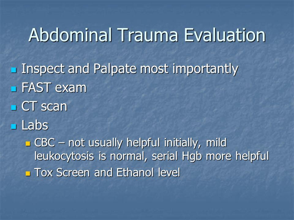 Abdominal Trauma Evaluation Inspect and Palpate most importantly Inspect and Palpate most importantly FAST exam FAST exam CT scan CT scan Labs Labs CB