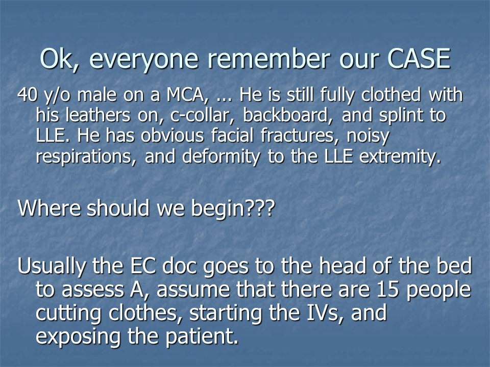 Ok, everyone remember our CASE 40 y/o male on a MCA,... He is still fully clothed with his leathers on, c-collar, backboard, and splint to LLE. He has
