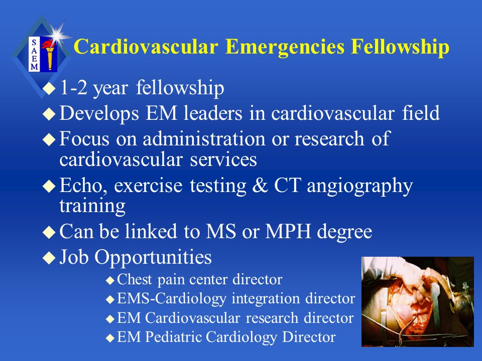 Cardiovascular Emergencies Fellowship u 1-2 year fellowship u Develops EM leaders in cardiovascular field u Focus on administration or research of cardiovascular services u Echo, exercise testing & CT angiography training u Can be linked to MS or MPH degree u Job Opportunities u Chest pain center director u EMS-Cardiology integration director u EM Cardiovascular research director u EM Pediatric Cardiology Director