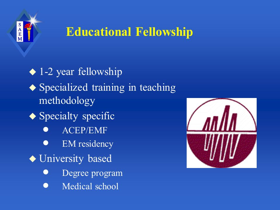 Educational Fellowship u 1-2 year fellowship u Specialized training in teaching methodology u Specialty specific ACEP/EMF EM residency u University based Degree program Medical school