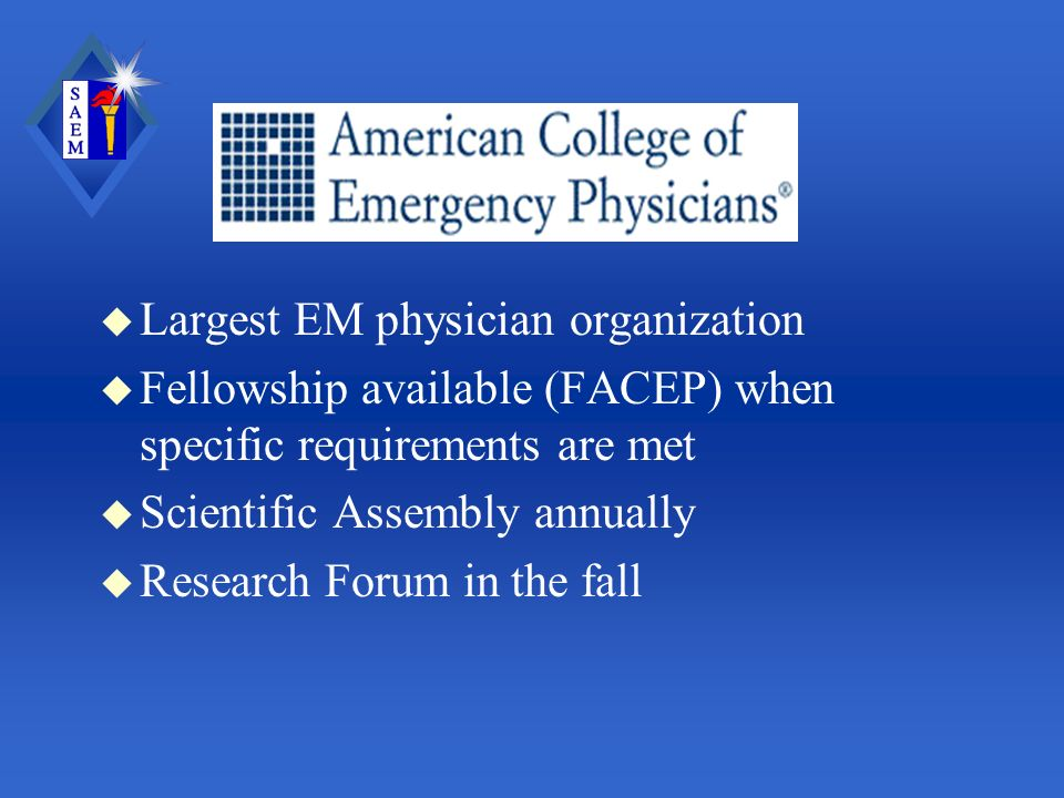 u Largest EM physician organization u Fellowship available (FACEP) when specific requirements are met u Scientific Assembly annually u Research Forum in the fall