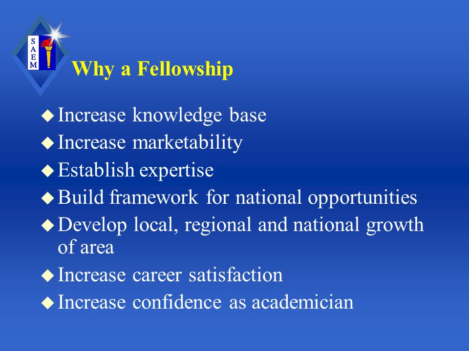 Why a Fellowship u Increase knowledge base u Increase marketability u Establish expertise u Build framework for national opportunities u Develop local, regional and national growth of area u Increase career satisfaction u Increase confidence as academician