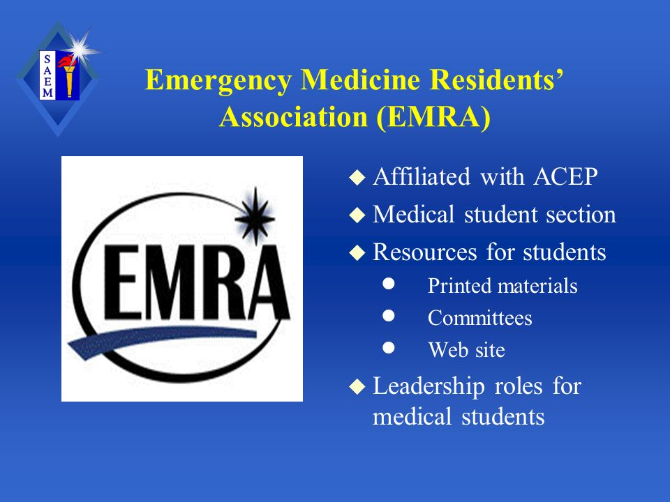 Emergency Medicine Residents Association (EMRA) u Affiliated with ACEP u Medical student section u Resources for students Printed materials Committees Web site u Leadership roles for medical students