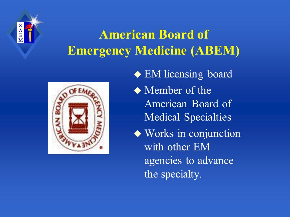 American Board of Emergency Medicine (ABEM) u EM licensing board u Member of the American Board of Medical Specialties u Works in conjunction with other EM agencies to advance the specialty.