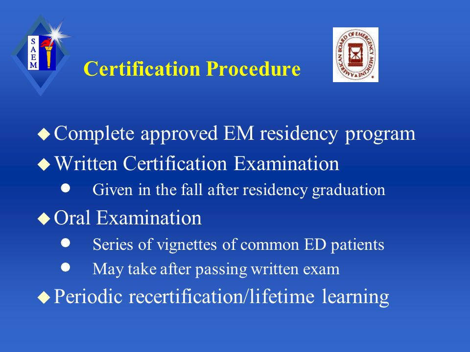 Certification Procedure u Complete approved EM residency program u Written Certification Examination Given in the fall after residency graduation u Oral Examination Series of vignettes of common ED patients May take after passing written exam u Periodic recertification/lifetime learning