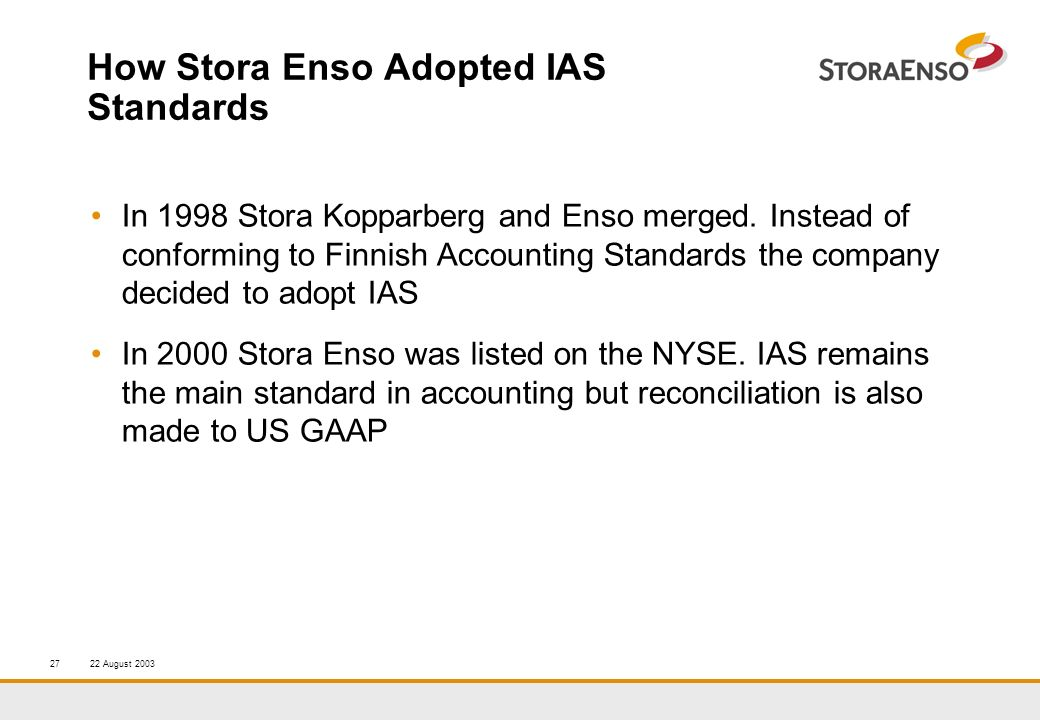 22 August 200327 How Stora Enso Adopted IAS Standards In 1998 Stora Kopparberg and Enso merged.