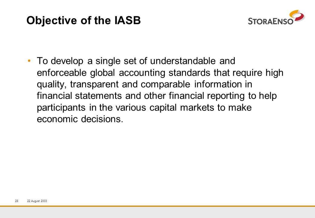 22 August 200328 Objective of the IASB To develop a single set of understandable and enforceable global accounting standards that require high quality, transparent and comparable information in financial statements and other financial reporting to help participants in the various capital markets to make economic decisions.