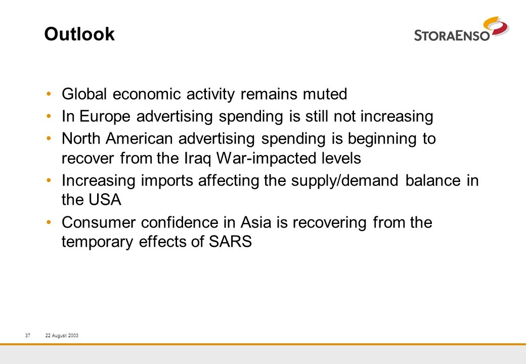 22 August 200337 Outlook Global economic activity remains muted In Europe advertising spending is still not increasing North American advertising spending is beginning to recover from the Iraq War-impacted levels Increasing imports affecting the supply/demand balance in the USA Consumer confidence in Asia is recovering from the temporary effects of SARS