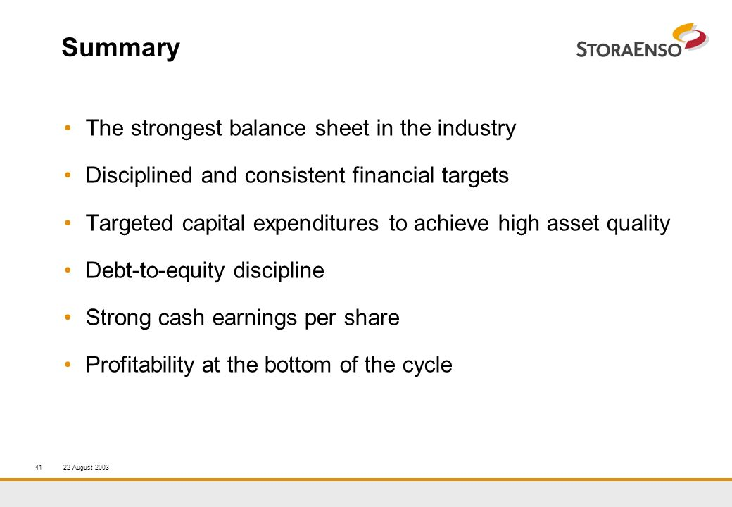 22 August 200341 Summary The strongest balance sheet in the industry Disciplined and consistent financial targets Targeted capital expenditures to achieve high asset quality Debt-to-equity discipline Strong cash earnings per share Profitability at the bottom of the cycle