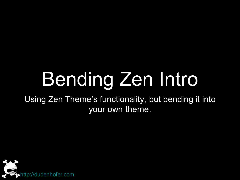 Bending Zen Intro Using Zen Themes functionality, but bending it into your own theme. http://dudenhofer.com