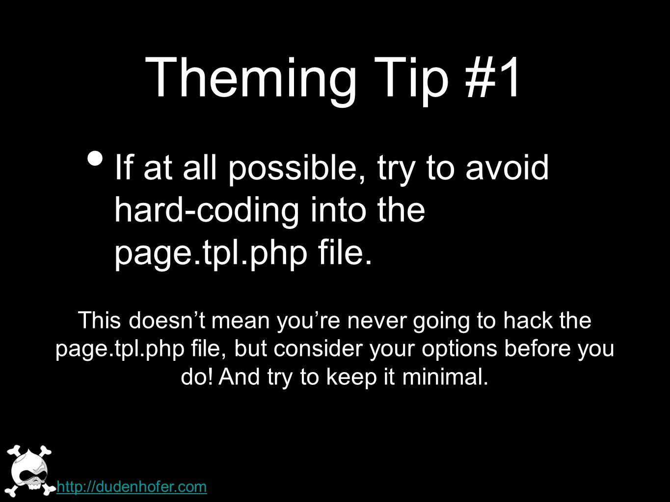 Theming Tip #1 If at all possible, try to avoid hard-coding into the page.tpl.php file. http://dudenhofer.com This doesnt mean youre never going to ha