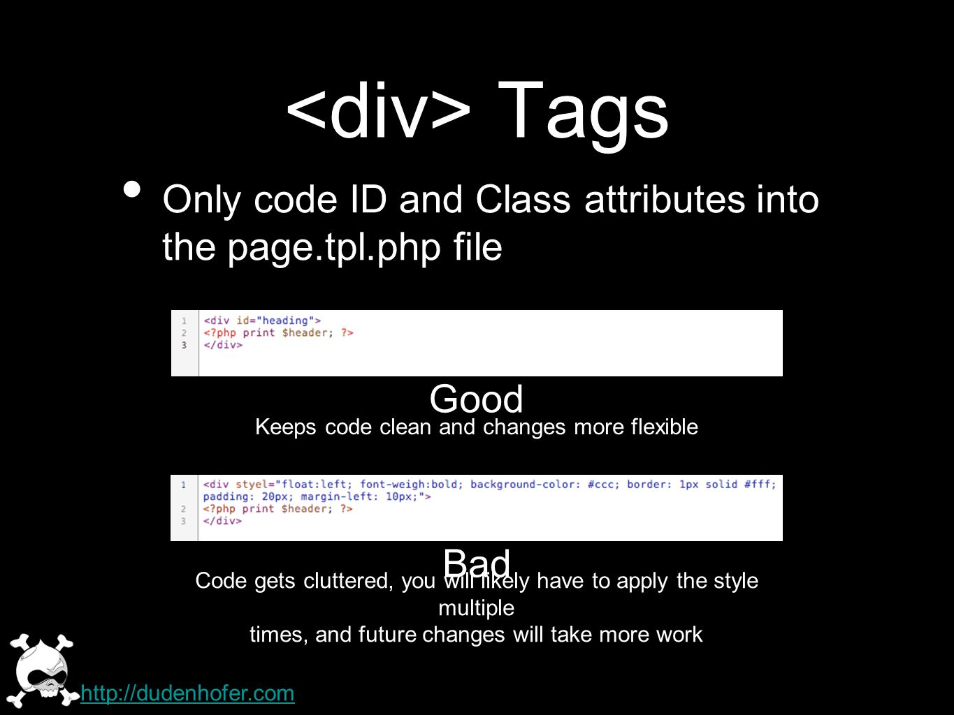 Tags Only code ID and Class attributes into the page.tpl.php file http://dudenhofer.com Good Bad Keeps code clean and changes more flexible Code gets cluttered, you will likely have to apply the style multiple times, and future changes will take more work