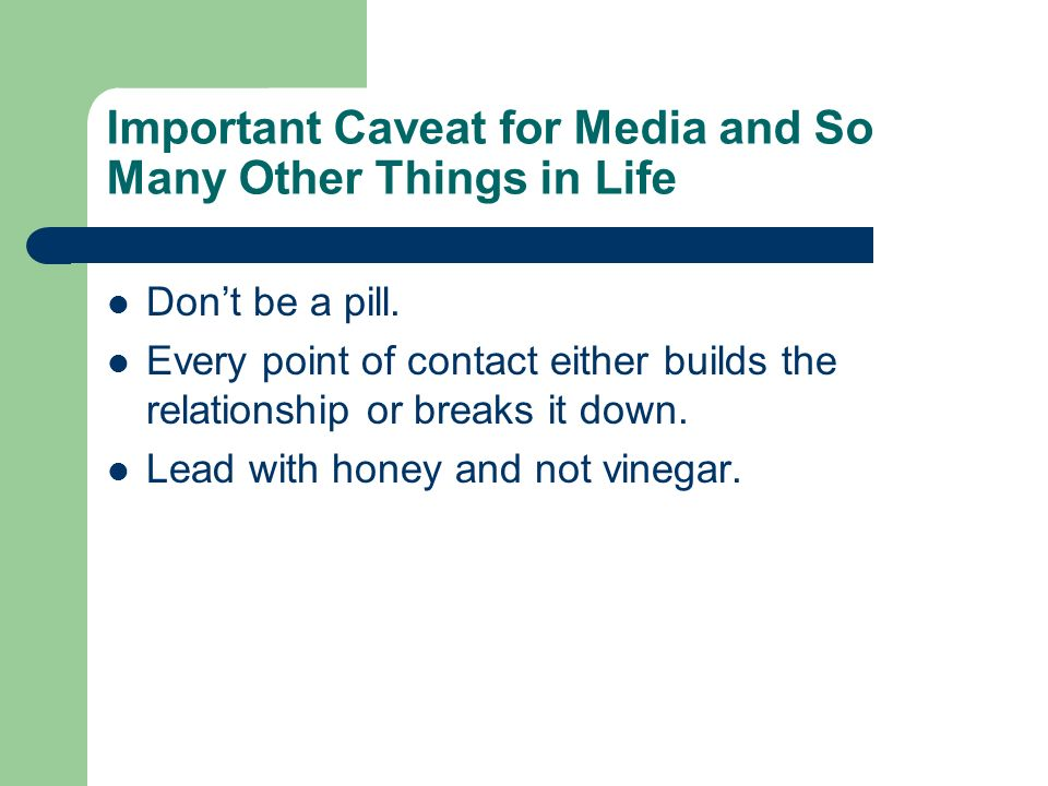 Important Caveat for Media and So Many Other Things in Life Dont be a pill. Every point of contact either builds the relationship or breaks it down. L