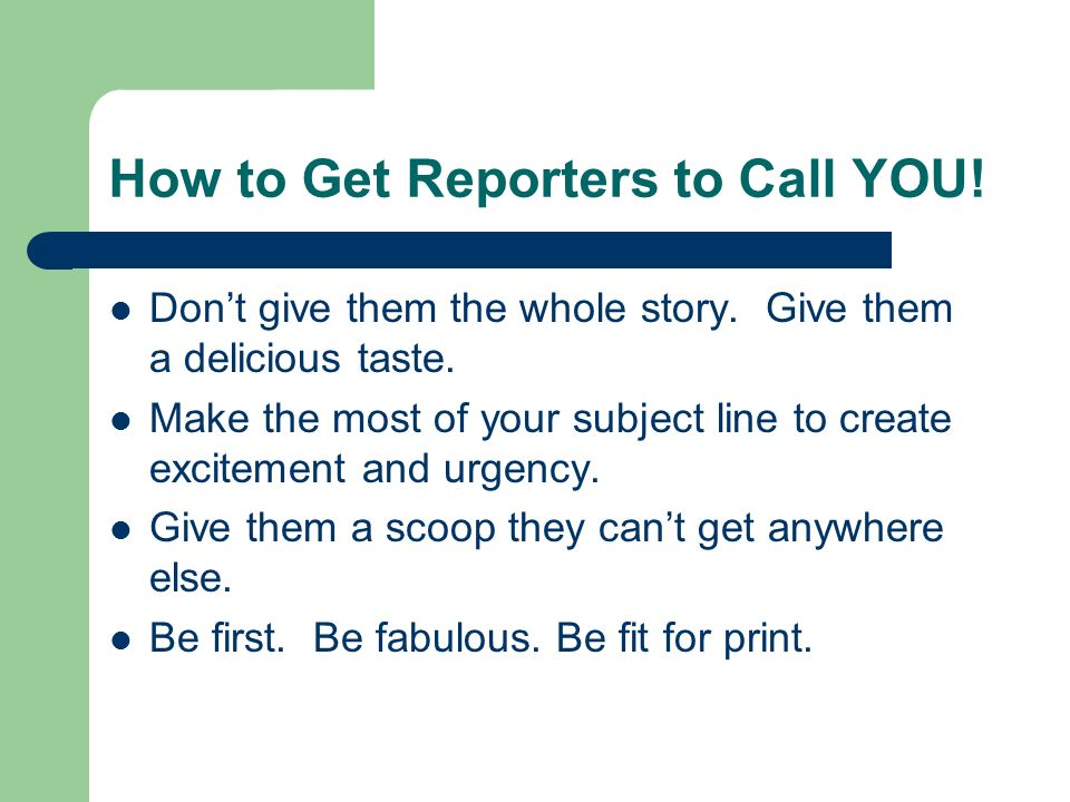 How to Get Reporters to Call YOU. Dont give them the whole story.