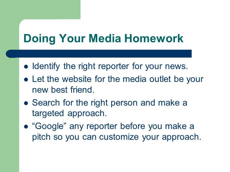 Doing Your Media Homework Identify the right reporter for your news. Let the website for the media outlet be your new best friend. Search for the righ