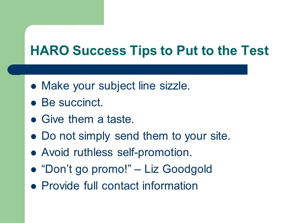 HARO Success Tips to Put to the Test Make your subject line sizzle. Be succinct. Give them a taste. Do not simply send them to your site. Avoid ruthle