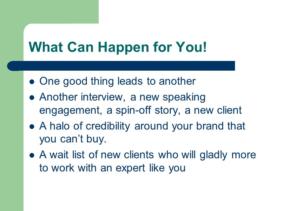 What Can Happen for You! One good thing leads to another Another interview, a new speaking engagement, a spin-off story, a new client A halo of credib