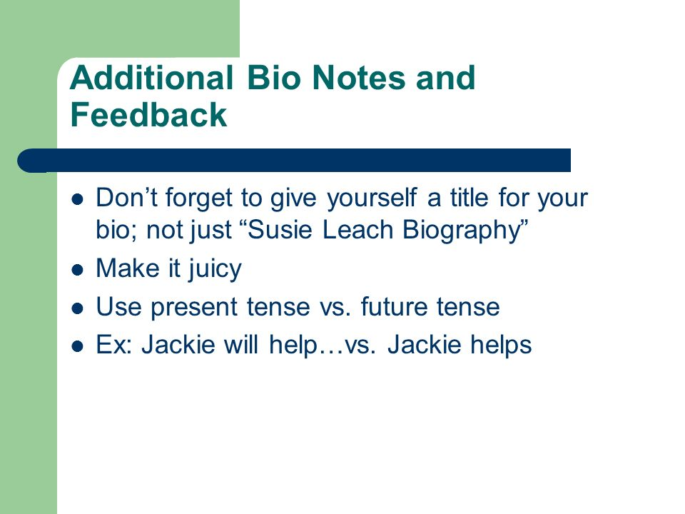 Additional Bio Notes and Feedback Dont forget to give yourself a title for your bio; not just Susie Leach Biography Make it juicy Use present tense vs.