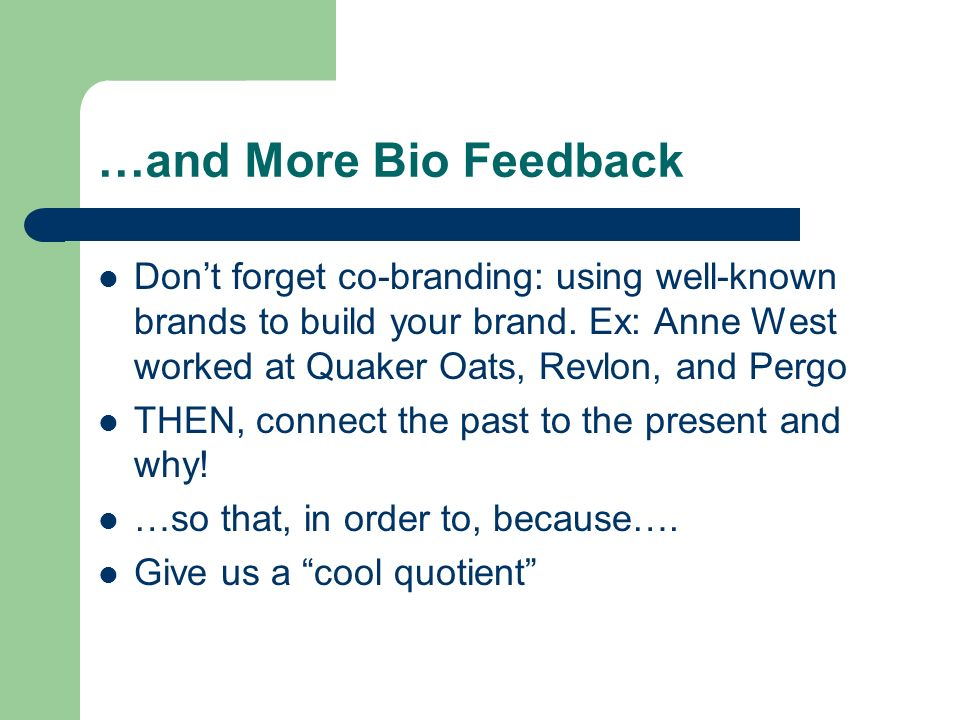 …and More Bio Feedback Dont forget co-branding: using well-known brands to build your brand. Ex: Anne West worked at Quaker Oats, Revlon, and Pergo TH