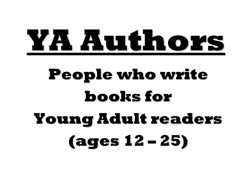 YA Authors People who write books for Young Adult readers (ages 12 – 25)